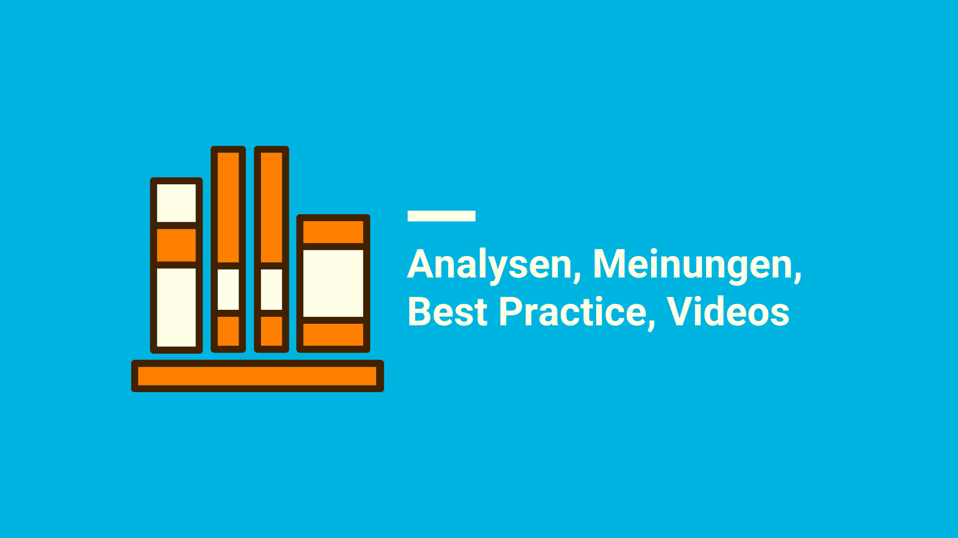 Analysen, Meinungen, Best Practice, Videos